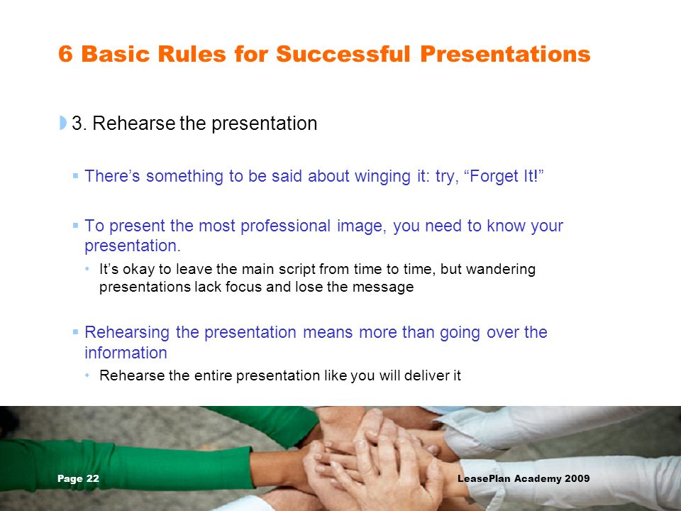 Page 22 LeasePlan Academy 2009 6 Basic Rules for Successful Presentations 3. Rehearse the presentation Theres something to be said about winging it: t