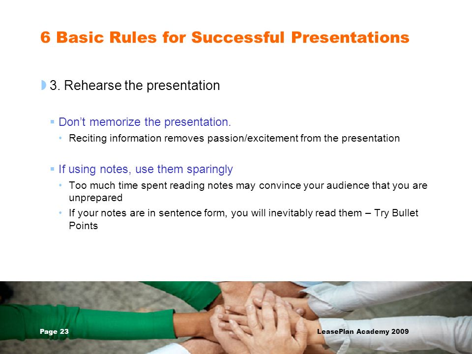 Page 23 LeasePlan Academy 2009 6 Basic Rules for Successful Presentations 3. Rehearse the presentation Dont memorize the presentation. Reciting inform
