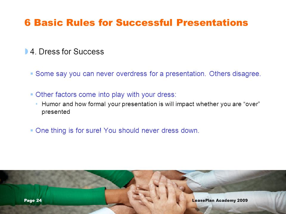 Page 24 LeasePlan Academy 2009 6 Basic Rules for Successful Presentations 4. Dress for Success Some say you can never overdress for a presentation. Ot