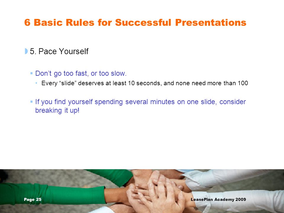 Page 25 LeasePlan Academy 2009 6 Basic Rules for Successful Presentations 5. Pace Yourself Dont go too fast, or too slow. Every slide deserves at leas