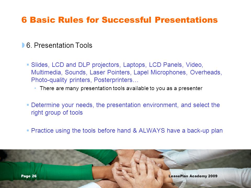 Page 26 LeasePlan Academy 2009 6 Basic Rules for Successful Presentations 6. Presentation Tools Slides, LCD and DLP projectors, Laptops, LCD Panels, V