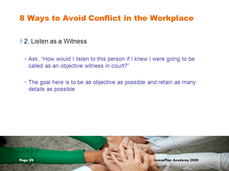 Page 29 LeasePlan Academy 2009 8 Ways to Avoid Conflict in the Workplace 2. Listen as a Witness Ask, How would I listen to this person if I knew I wer