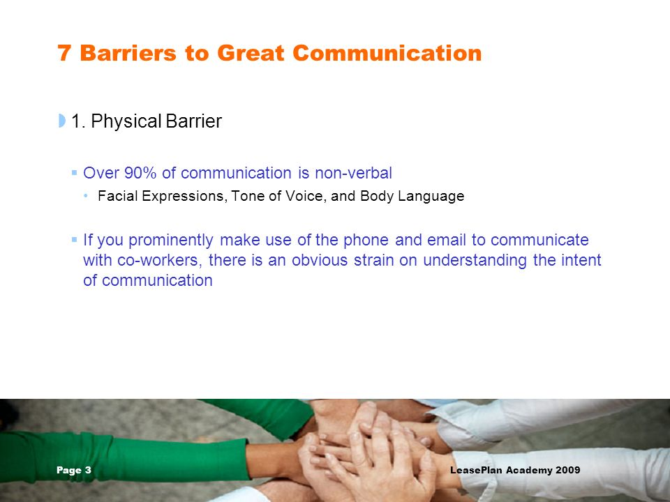 Page 3 LeasePlan Academy 2009 7 Barriers to Great Communication 1. Physical Barrier Over 90% of communication is non-verbal Facial Expressions, Tone o
