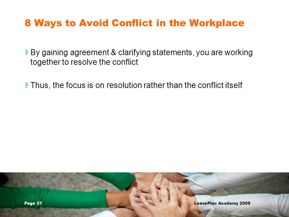 Page 37 LeasePlan Academy 2009 8 Ways to Avoid Conflict in the Workplace By gaining agreement & clarifying statements, you are working together to res