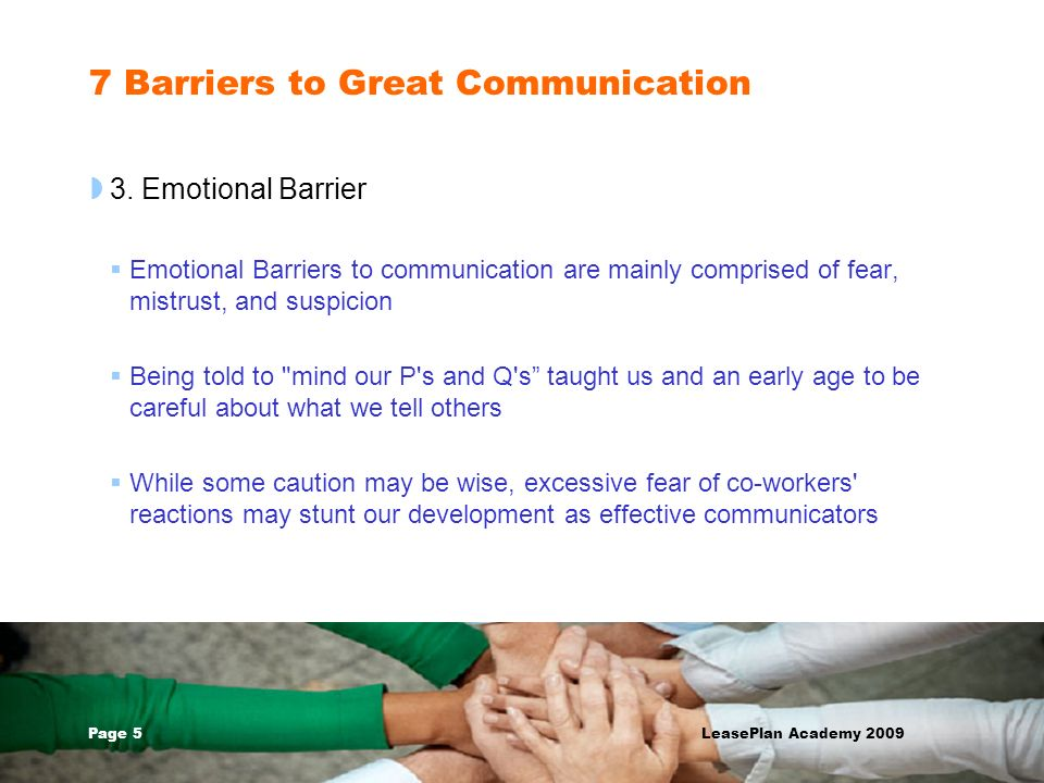 Page 5 LeasePlan Academy 2009 7 Barriers to Great Communication 3. Emotional Barrier Emotional Barriers to communication are mainly comprised of fear,