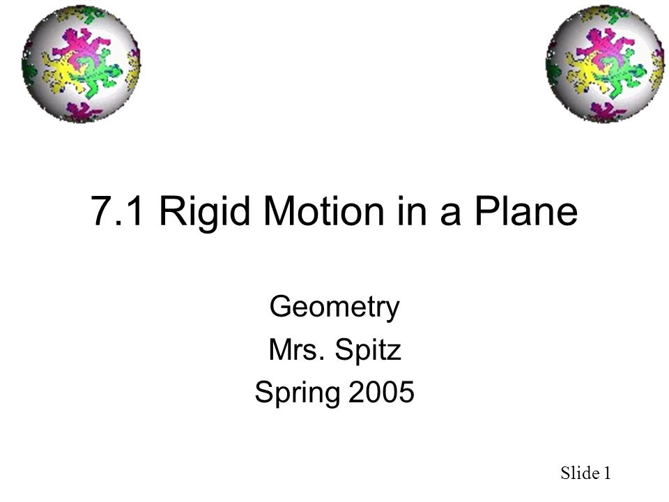 Slide 1 7.1 Rigid Motion in a Plane Geometry Mrs. Spitz Spring 2005