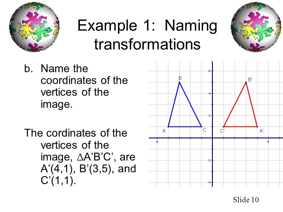 Slide 10 Example 1: Naming transformations b.Name the coordinates of the vertices of the image. The cordinates of the vertices of the image, ABC, are