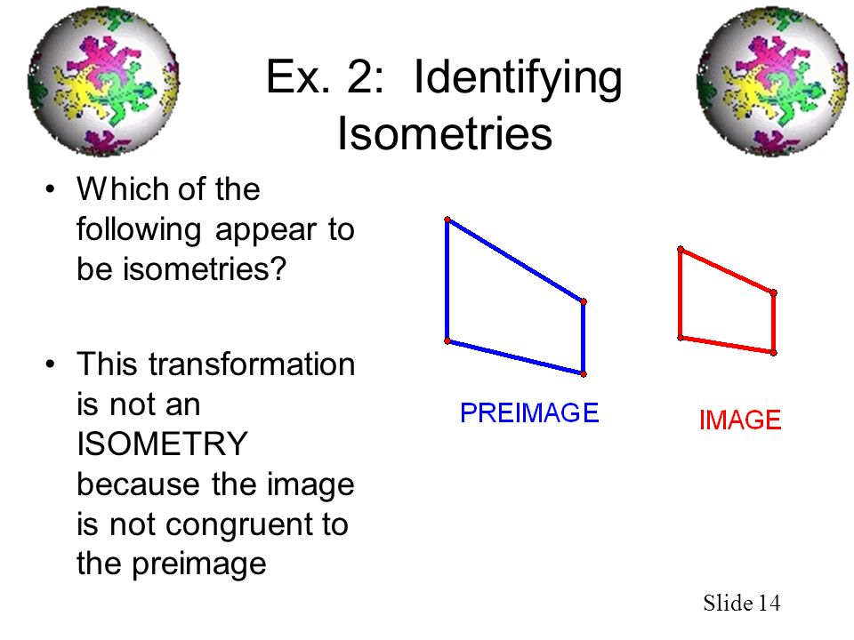 Slide 14 Ex. 2: Identifying Isometries Which of the following appear to be isometries? This transformation is not an ISOMETRY because the image is not