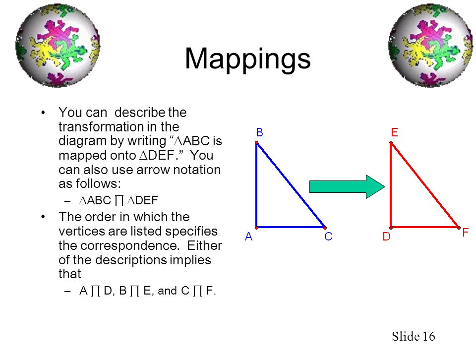 Slide 16 Mappings You can describe the transformation in the diagram by writing ABC is mapped onto DEF. You can also use arrow notation as follows: –A