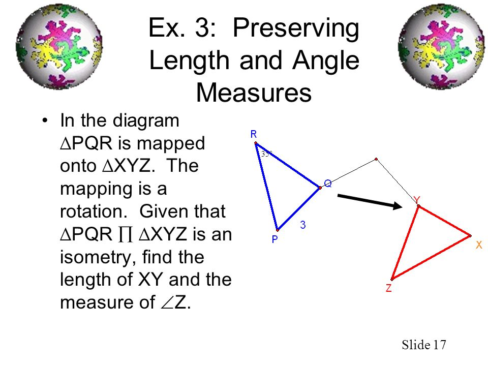 Slide 17 Ex. 3: Preserving Length and Angle Measures In the diagram PQR is mapped onto XYZ. The mapping is a rotation. Given that PQR XYZ is an isomet