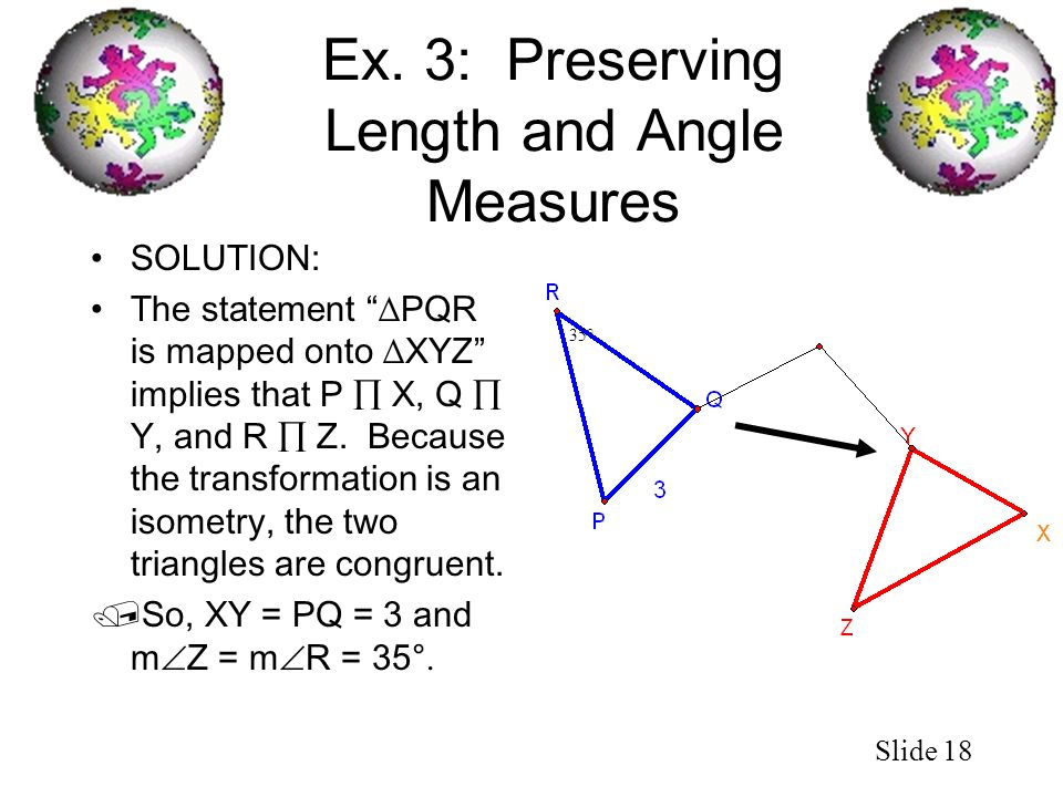 Slide 18 Ex. 3: Preserving Length and Angle Measures SOLUTION: The statement PQR is mapped onto XYZ implies that P X, Q Y, and R Z. Because the transf