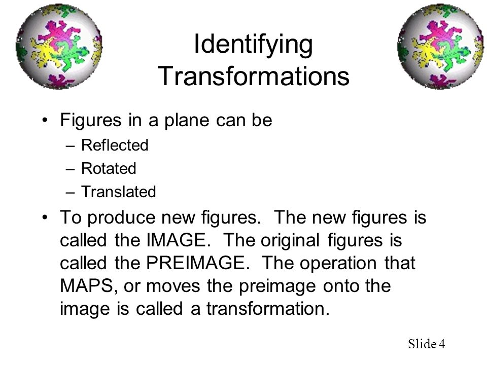 Slide 4 Identifying Transformations Figures in a plane can be –Reflected –Rotated –Translated To produce new figures. The new figures is called the IM