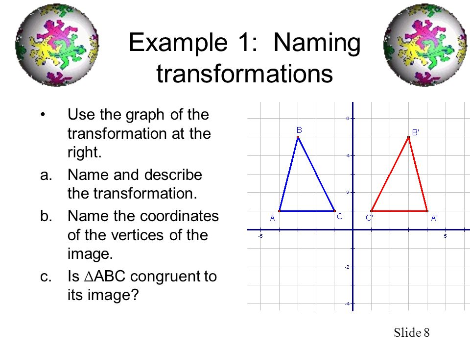 Slide 8 Example 1: Naming transformations Use the graph of the transformation at the right. a.Name and describe the transformation. b.Name the coordin