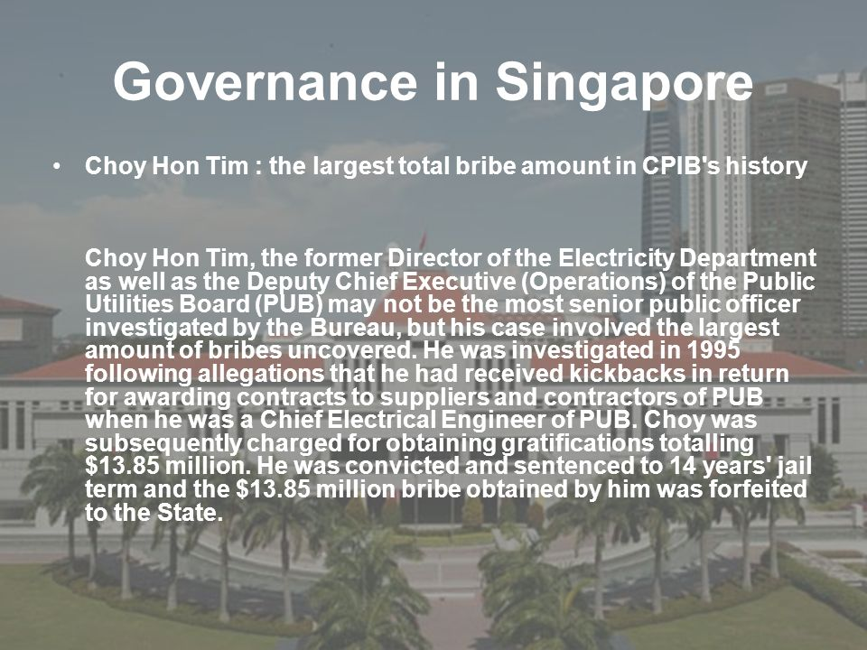 Governance in Singapore Choy Hon Tim : the largest total bribe amount in CPIB's history Choy Hon Tim, the former Director of the Electricity Departmen