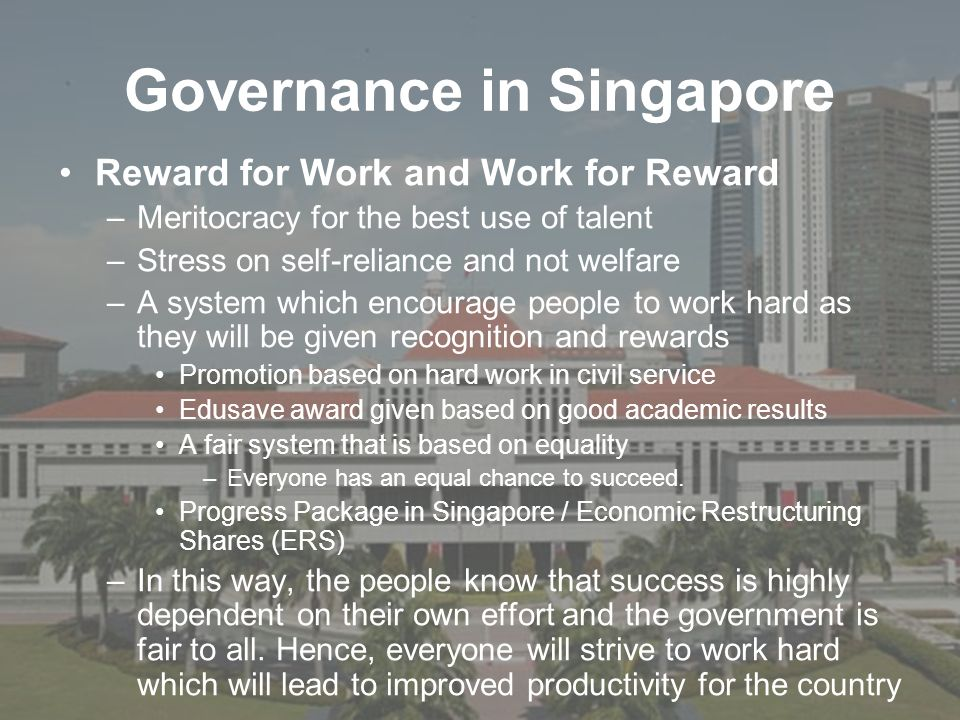 Governance in Singapore Reward for Work and Work for Reward –Meritocracy for the best use of talent –Stress on self-reliance and not welfare –A system