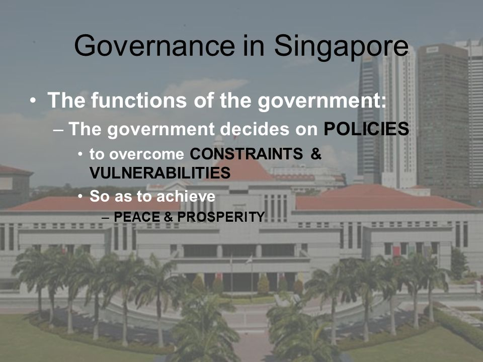 Governance in Singapore The functions of the government: –The government decides on POLICIES to overcome CONSTRAINTS & VULNERABILITIES So as to achiev