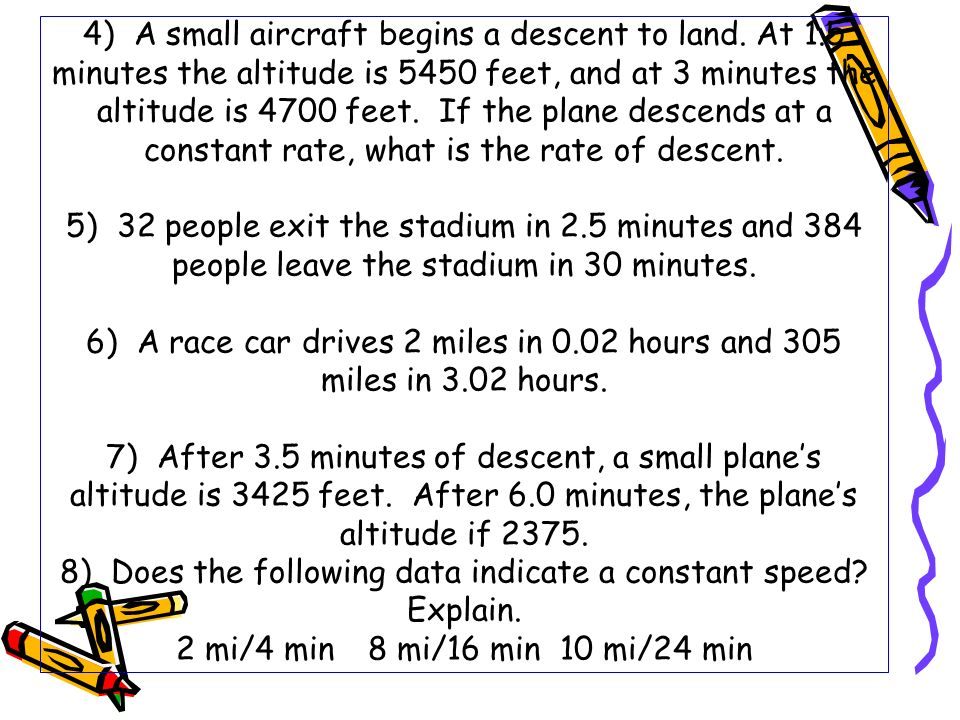 4) A small aircraft begins a descent to land. At 1.5 minutes the altitude is 5450 feet, and at 3 minutes the altitude is 4700 feet. If the plane desce
