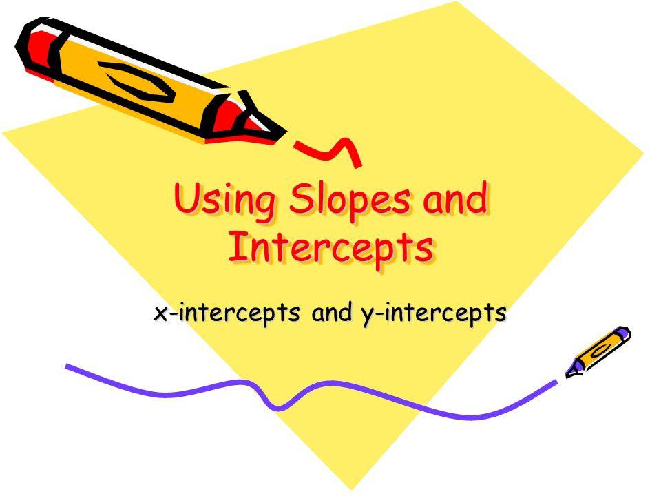 Using Slopes and Intercepts x-intercepts and y-intercepts