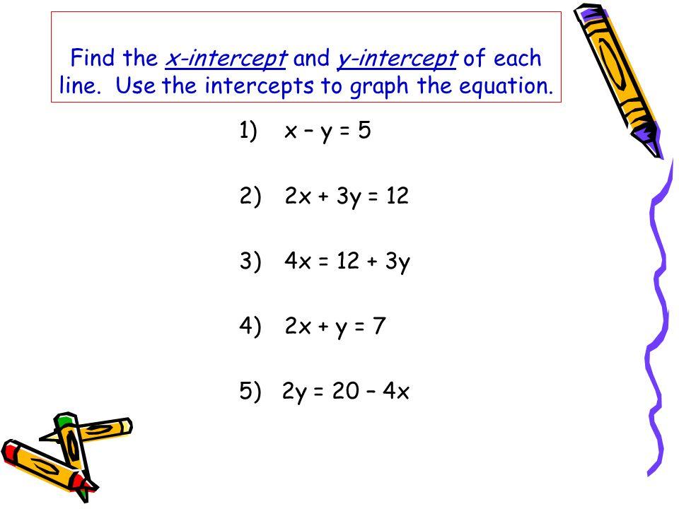Find the x-intercept and y-intercept of each line. Use the intercepts to graph the equation. 1)x – y = 5 2)2x + 3y = 12 3)4x = 12 + 3y 4)2x + y = 7 5)