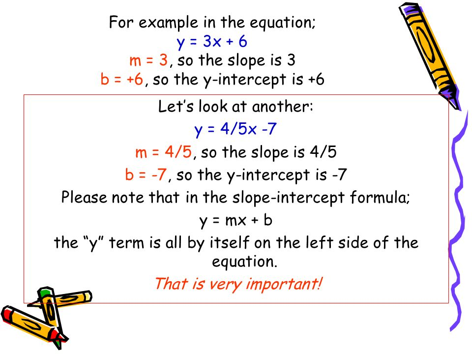 For example in the equation; y = 3x + 6 m = 3, so the slope is 3 b = +6, so the y-intercept is +6 Lets look at another: y = 4/5x -7 m = 4/5, so the sl