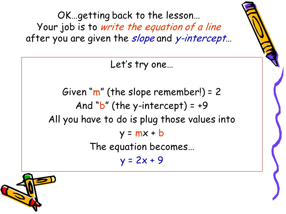 OK…getting back to the lesson… Your job is to write the equation of a line after you are given the slope and y-intercept… Lets try one… Given m (the s