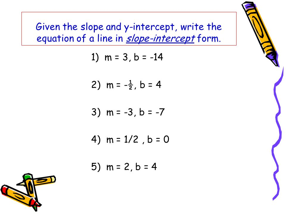 Given the slope and y-intercept, write the equation of a line in slope-intercept form. 1) m = 3, b = -14 2) m = -½, b = 4 3) m = -3, b = -7 4) m = 1/2