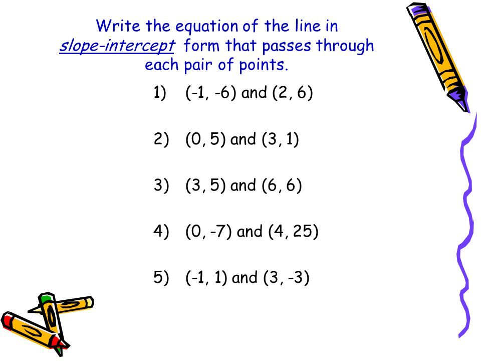 Write the equation of the line in slope-intercept form that passes through each pair of points. 1)(-1, -6) and (2, 6) 2)(0, 5) and (3, 1) 3)(3, 5) and