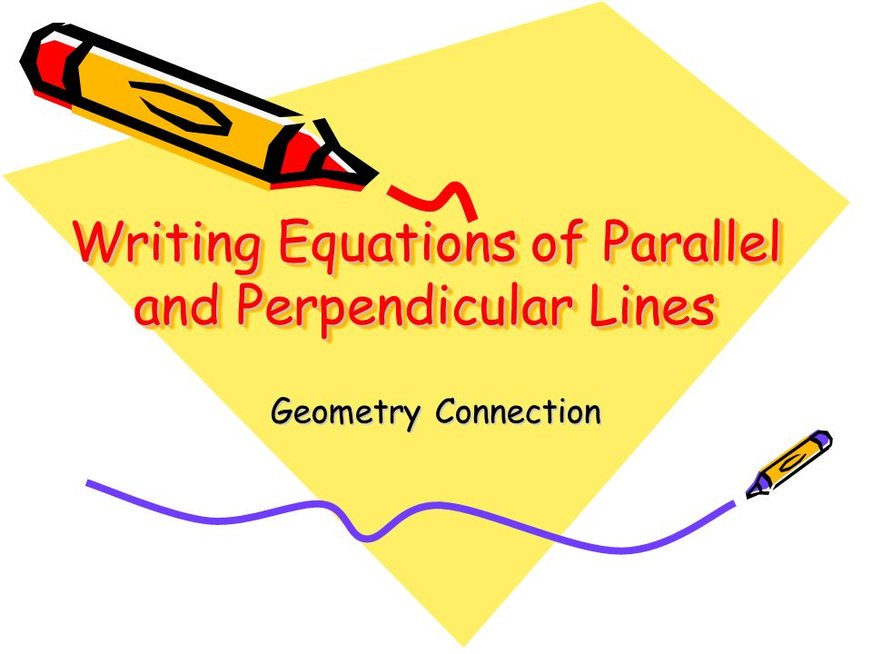 Writing Equations of Parallel and Perpendicular Lines Geometry Connection
