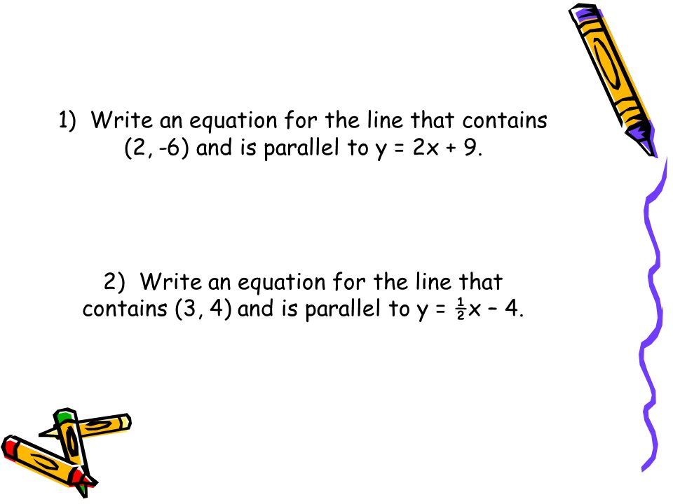 1) Write an equation for the line that contains (2, -6) and is parallel to y = 2x + 9. 2) Write an equation for the line that contains (3, 4) and is p