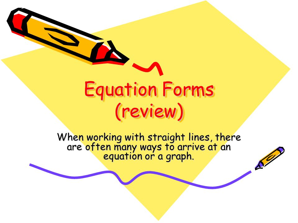 Equation Forms (review) When working with straight lines, there are often many ways to arrive at an equation or a graph.