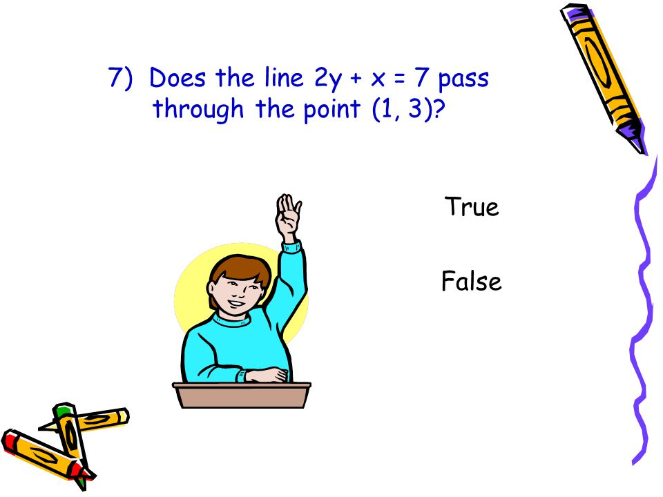 7) Does the line 2y + x = 7 pass through the point (1, 3)? True False