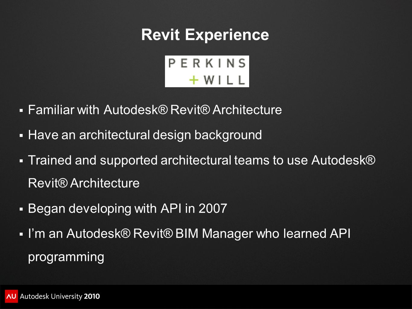 Revit Experience Familiar with Autodesk® Revit® Architecture Have an architectural design background Trained and supported architectural teams to use