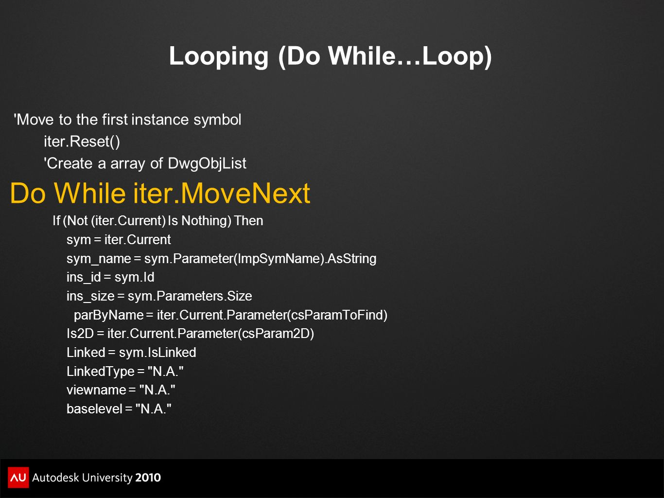 Looping (Do While…Loop) 'Move to the first instance symbol iter.Reset() 'Create a array of DwgObjList Do While iter.MoveNext If (Not (iter.Current) Is