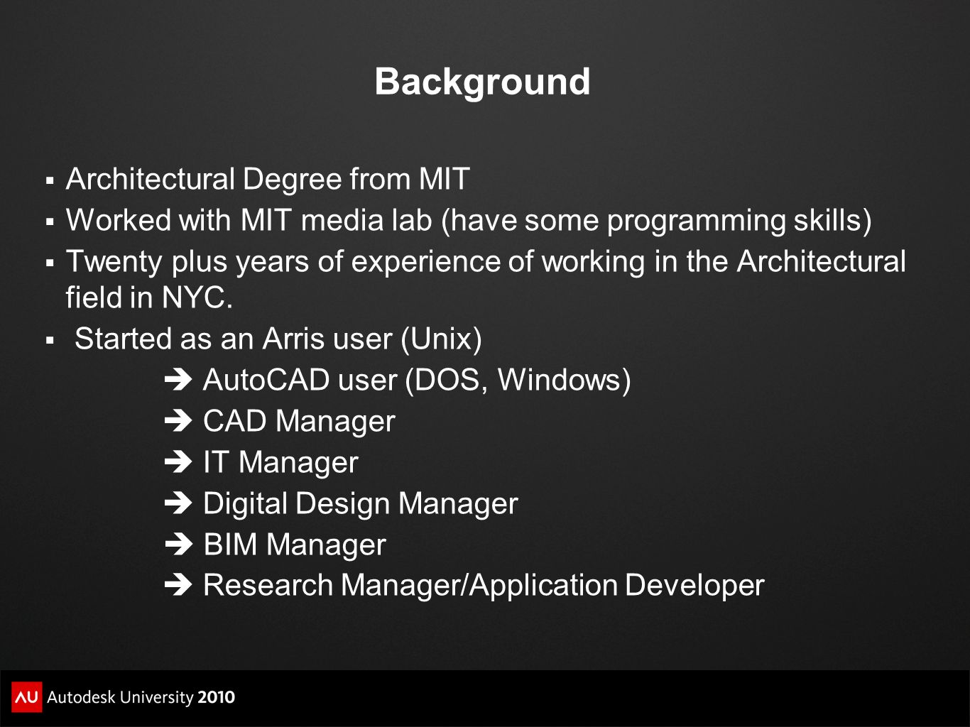 Background Architectural Degree from MIT Worked with MIT media lab (have some programming skills) Twenty plus years of experience of working in the Ar