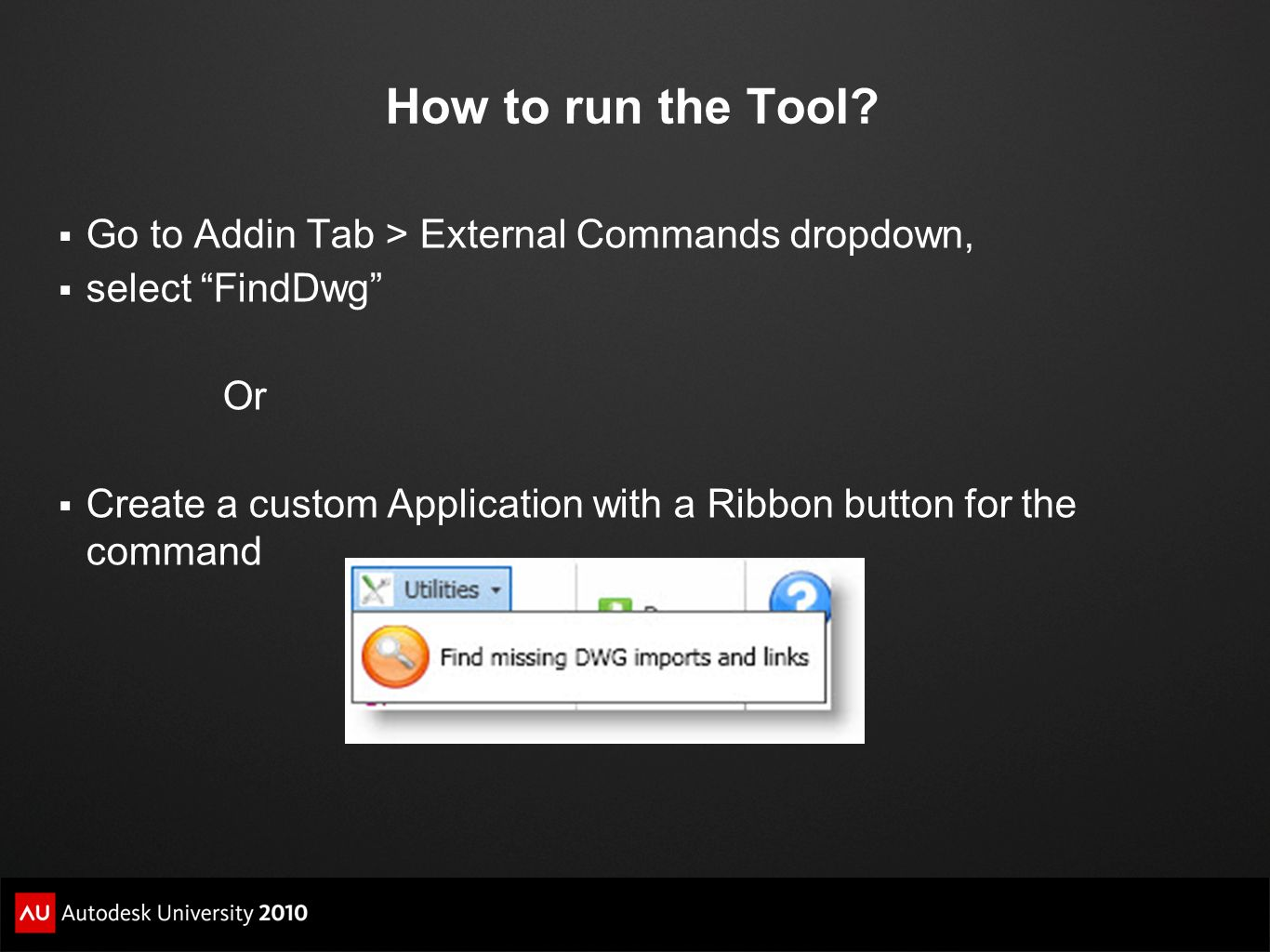 How to run the Tool? Go to Addin Tab > External Commands dropdown, select FindDwg Or Create a custom Application with a Ribbon button for the command