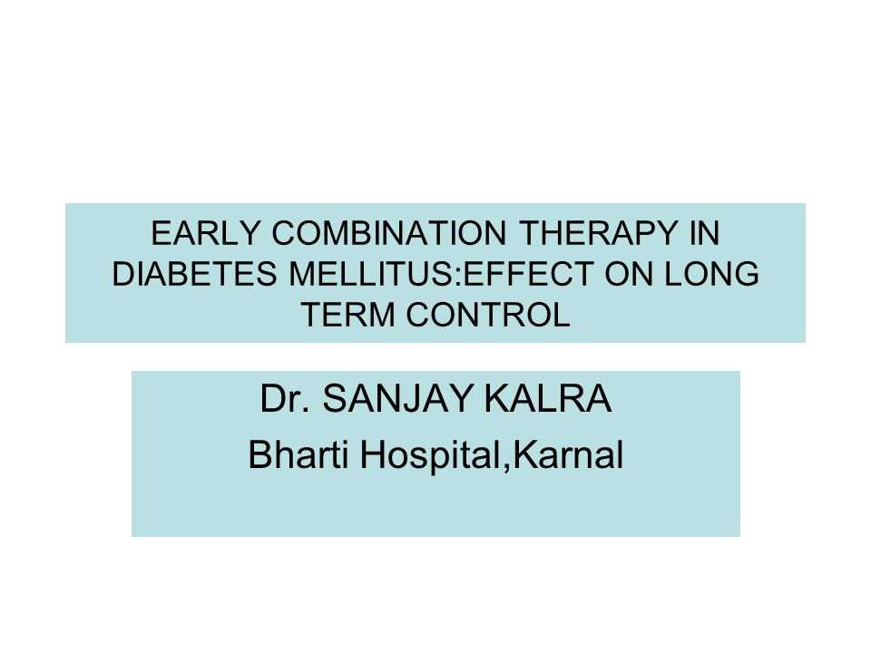 EARLY COMBINATION THERAPY IN DIABETES MELLITUS:EFFECT ON LONG TERM CONTROL Dr. SANJAY KALRA Bharti Hospital,Karnal