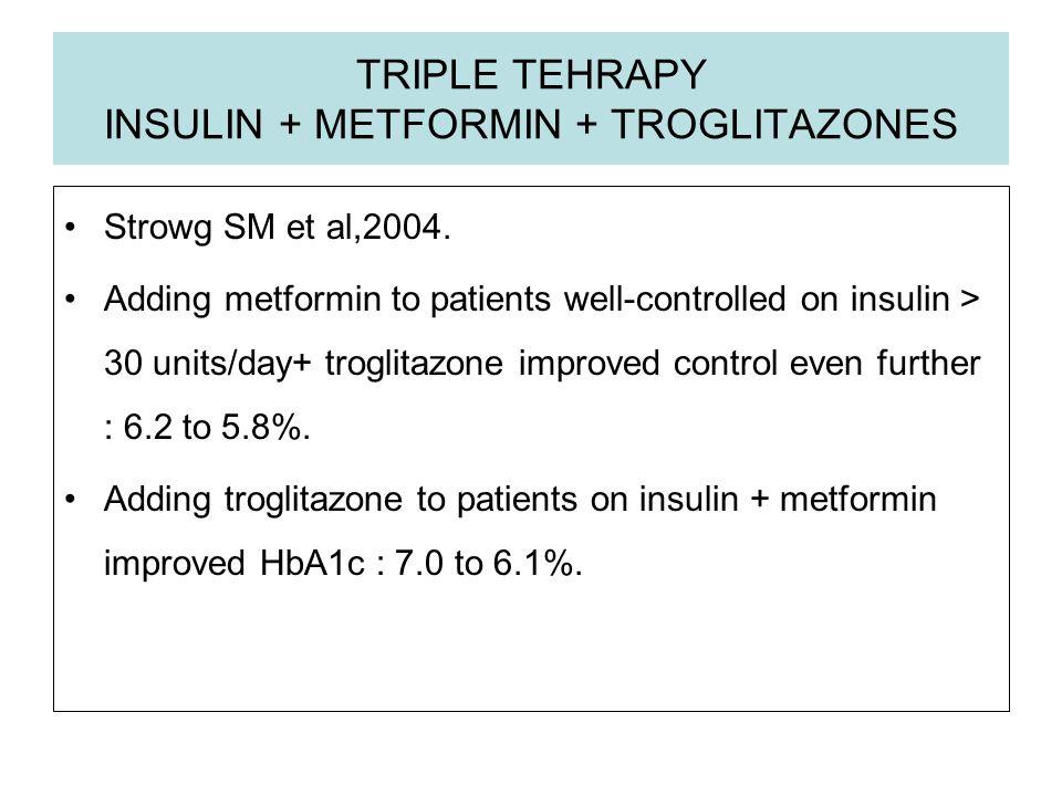 TRIPLE TEHRAPY INSULIN + METFORMIN + TROGLITAZONES Strowg SM et al,2004. Adding metformin to patients well-controlled on insulin > 30 units/day+ trogl