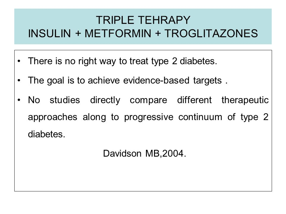 TRIPLE TEHRAPY INSULIN + METFORMIN + TROGLITAZONES There is no right way to treat type 2 diabetes. The goal is to achieve evidence-based targets. No s