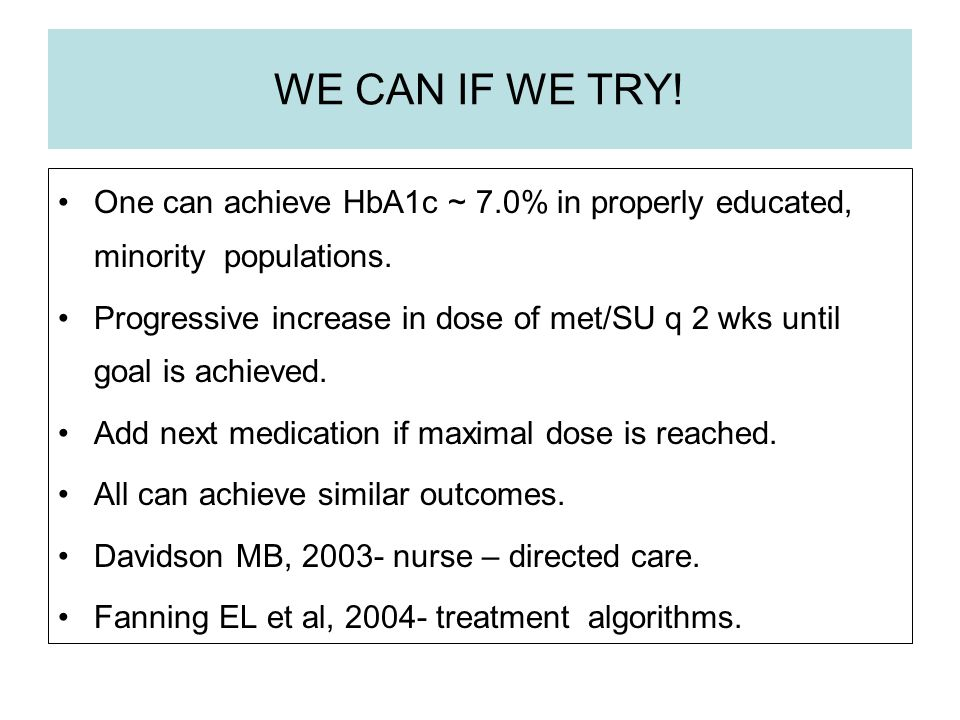 WE CAN IF WE TRY! One can achieve HbA1c ~ 7.0% in properly educated, minority populations. Progressive increase in dose of met/SU q 2 wks until goal i