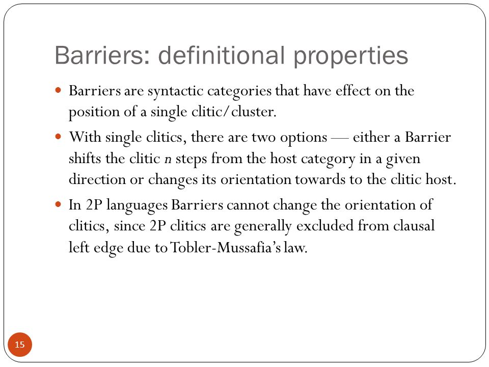 15 Barriers: definitional properties Barriers are syntactic categories that have effect on the position of a single clitic/cluster.