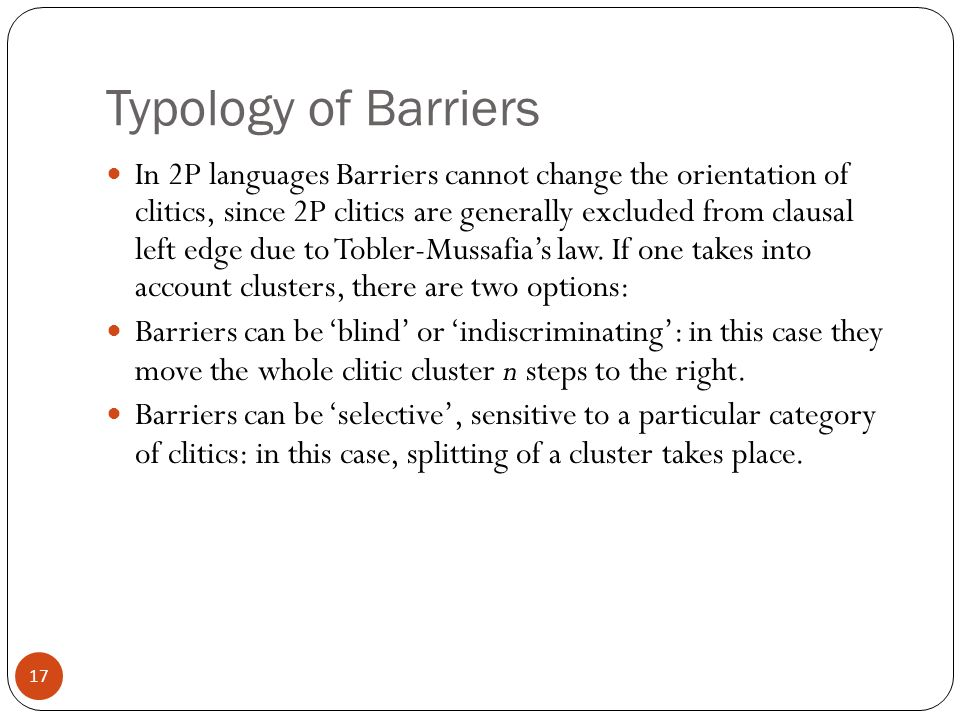 17 Typology of Barriers In 2P languages Barriers cannot change the orientation of clitics, since 2P clitics are generally excluded from clausal left edge due to Tobler-Mussafias law.