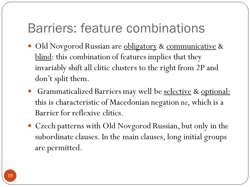 19 Barriers: feature combinations Old Novgorod Russian are obligatory & communicative & blind: this combination of features implies that they invariably shift all clitic clusters to the right from 2P and dont split them.