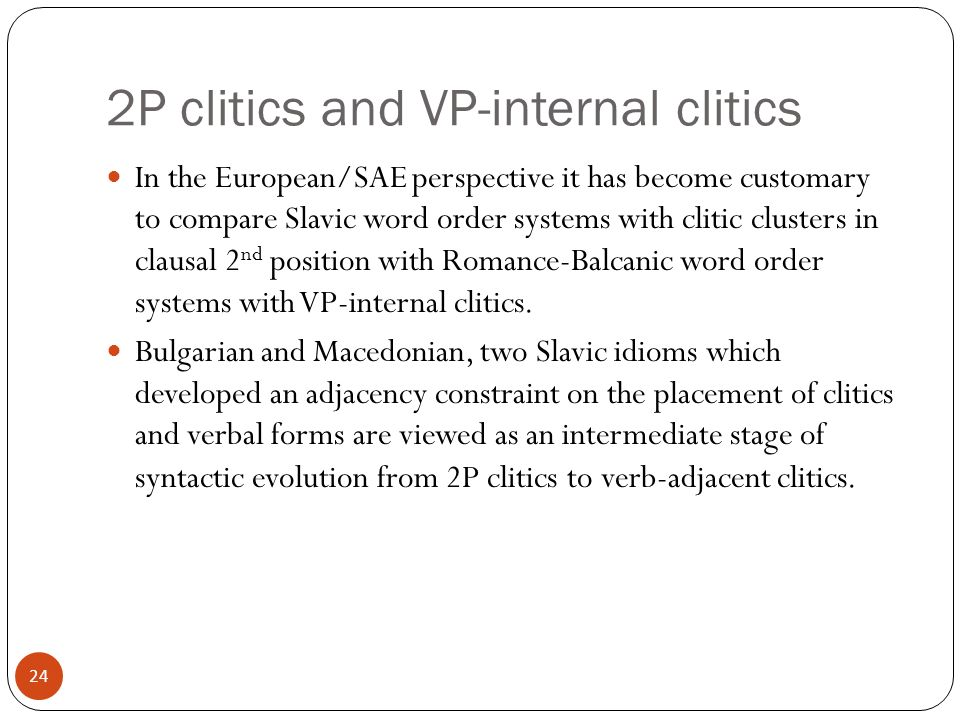 24 2P clitics and VP-internal clitics In the European/SAE perspective it has become customary to compare Slavic word order systems with clitic clusters in clausal 2 nd position with Romance-Balcanic word order systems with VP-internal clitics.