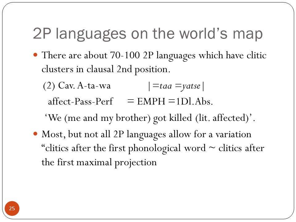 25 2P languages on the worlds map There are about 70-100 2P languages which have clitic clusters in clausal 2nd position.