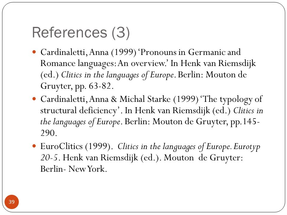 39 References (3) Cardinaletti, Anna (1999) Pronouns in Germanic and Romance languages: An overview.