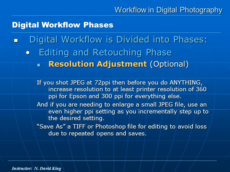 Workflow in Digital Photography Digital Workflow is Divided into Phases: Digital Workflow is Divided into Phases: Editing and Retouching PhaseEditing and Retouching Phase Resolution Adjustment (Optional) Resolution Adjustment (Optional) If you shot JPEG at 72ppi then before you do ANYTHING, increase resolution to at least printer resolution of 360 ppi for Epson and 300 ppi for everything else.