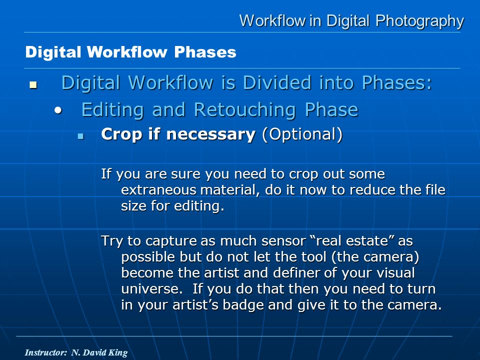 Workflow in Digital Photography Digital Workflow is Divided into Phases: Digital Workflow is Divided into Phases: Editing and Retouching PhaseEditing and Retouching Phase Crop if necessary (Optional) Crop if necessary (Optional) If you are sure you need to crop out some extraneous material, do it now to reduce the file size for editing.