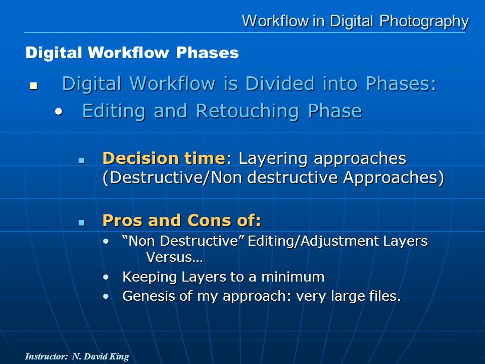 Workflow in Digital Photography Digital Workflow is Divided into Phases: Digital Workflow is Divided into Phases: Editing and Retouching PhaseEditing and Retouching Phase Decision time: Layering approaches (Destructive/Non destructive Approaches) Decision time: Layering approaches (Destructive/Non destructive Approaches) Pros and Cons of: Pros and Cons of: Non Destructive Editing/Adjustment Layers Versus…Non Destructive Editing/Adjustment Layers Versus… Keeping Layers to a minimumKeeping Layers to a minimum Genesis of my approach: very large files.Genesis of my approach: very large files.