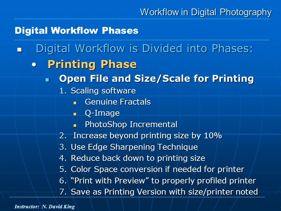 Workflow in Digital Photography Digital Workflow is Divided into Phases: Digital Workflow is Divided into Phases: Printing PhasePrinting Phase Open File and Size/Scale for Printing Open File and Size/Scale for Printing 1.Scaling software Genuine Fractals Genuine Fractals Q-Image Q-Image PhotoShop Incremental PhotoShop Incremental 2.Increase beyond printing size by 10% 3.Use Edge Sharpening Technique 4.Reduce back down to printing size 5.Color Space conversion if needed for printer 6.Print with Preview to properly profiled printer 7.Save as Printing Version with size/printer noted Digital Workflow Phases Instructor: N.