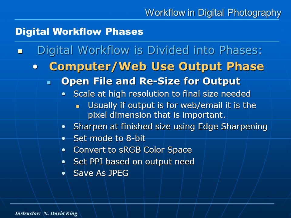Workflow in Digital Photography Digital Workflow is Divided into Phases: Digital Workflow is Divided into Phases: Computer/Web Use Output PhaseComputer/Web Use Output Phase Open File and Re-Size for Output Open File and Re-Size for Output Scale at high resolution to final size neededScale at high resolution to final size needed Usually if output is for web/email it is the pixel dimension that is important.